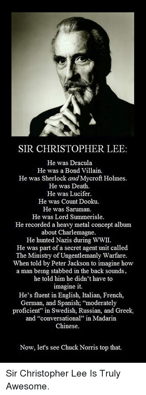 "Stabbed In The Back: SIR CHRISTOPHER LEE:  He was Dracula  He was a Bond Villain.  He was Sherlock and Mycroft Holmes  He was Death  He was Lucifer  He was Count Dooku  He was Saruman.  He was Lord Summerisle  He recorded a heavy metal concept album  about Charlemagne.  He hunted Nazis during WWII.  He was part of a secret agent unit called  The Ministry of Ungentlemanly Warfare.  When told by Peter Jackson to imagine how  a man being stabbed in the back sounds  he told him he didn't have to  imagine it.  He's fluent in English, Italian, French,  German, and Spanish; ""moderately  proficient"" in Swedish, Russian, and Greek  and ""conversational"" in Madarin  Chinese.  Now, let's see Chuck Norris top that. <p>Sir Christopher Lee Is Truly Awesome.</p>"