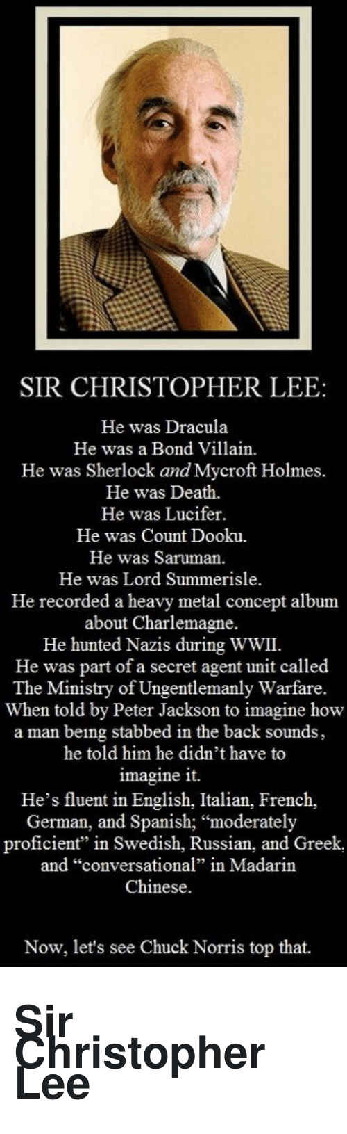 "Stabbed In The Back: SIR CHRISTOPHER LEE  He was Dracula  He was a Bond Villain  He was Sherlock and Mycroft Holmes.  He was Death.  He was Lucifer.  He was Count Dooku.  He was Saruman  He was Lord Summerisle.  He recorded a heavy metal concept album  about Charlemagne.  He hunted Nazis during WWII.  He was part of a secret agent unit called  The Ministry of Ungentlemanly Warfare.  When told by Peter Jackson to imagine how  a man being stabbed in the back sounds,  he told him he didn't have to  imagine it.  He's fluent in English, Italian, French,  German, and Spanish; ""moderately  proficient"" in Swedish, Russian, and Greek,  and ""conversational"" in Madarin  Chinese.  Now, let's see Chuck Norris top that. <h1><span>Sir Christopher Lee</span></h1>"