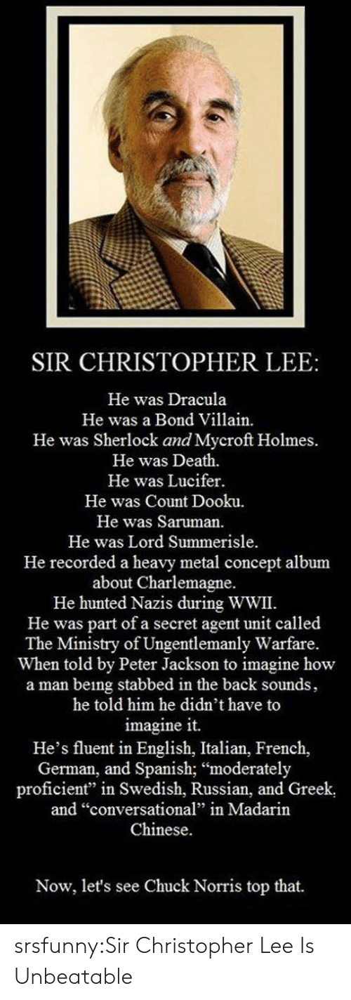 "Stabbed In The Back: SIR CHRISTOPHER LEE:  He was Dracula  He was a Bond Villain.  He was Sherlock and Mycroft Holmes.  He was Death.  He was Lucifer.  He was Count Dooku.  He was Saruman.  He was Lord Summerisle  He recorded a heavy metal concept album  about Charlemagne.  He hunted Nazis during WWII.  He was part of a secret agent unit called  The Ministry of Ungentlemanly Warfare.  When told by Peter Jackson to imagine how  a man being stabbed in the back sounds,  he told him he didn't have to  imagine it.  He's fluent in English, Italian, French,  German, and Spanish; ""moderately  proficient"" in Swedish, Russian, and Greek  and ""conversational"" in Madarin  Chinese.  Now, let's see Chuck Norris top that. srsfunny:Sir Christopher Lee Is Unbeatable"