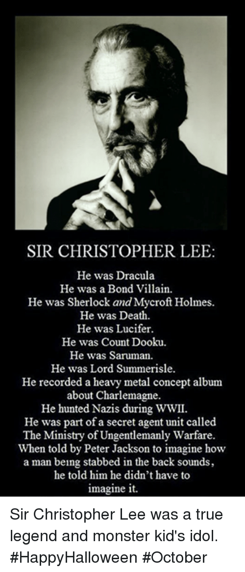 Stabbed In The Back: SIR CHRISTOPHER LEE  He was Dracula  He was a Bond Villain.  He was Sherlock and Mycroft Holmes.  He was Death.  He was Lucifer.  He was Count Dooku.  He was Saruman.  He was Lord Summerisle.  He recorded a heavy metal concept album  about Charlemagne.  He hunted Nazis during WWII.  He was part of a secret agent unit called  The Ministry of Ungentlemanly Warfare.  When told by Peter Jackson to imagine how  a man being stabbed in the back sounds,  he told him he didn't have to  imagine it. Sir Christopher Lee was a true legend and monster kid's idol. #HappyHalloween #October
