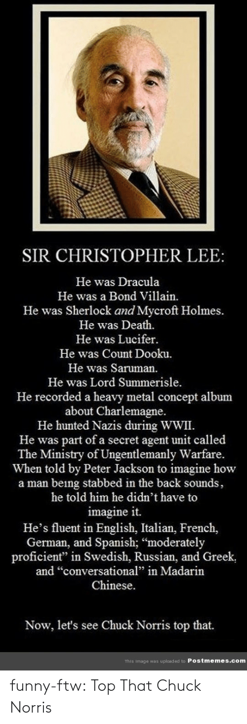 "Stabbed In The Back: SIR CHRISTOPHER LEE:  He was Dracula  He was a Bond Villain.  He was Sherlock and Mycroft Holmes.  He was Death.  He was Lucifer.  He was Count Dooku.  He was Saruman.  He was Lord Summerisle.  He recorded a heavy metal concept album  about Charlemagne.  He hunted Nazis during WWII.  He was part of a secret agent unit called  The Ministry of Ungentlemanly Warfare.  When told by Peter Jackson to imagine how  a man being stabbed in the back sounds,  he told him he didn't have to  imagine it.  He's fluent in English, Italian, French,  German, and Spanish; ""moderately  proficient"" in Swedish, Russian, and Greek,  and ""conversational"" in Madarin  Chinese.  Now, let's see Chuck Norris top that.  This Image was uploaded to Postmemes.com funny-ftw:  Top That Chuck Norris"