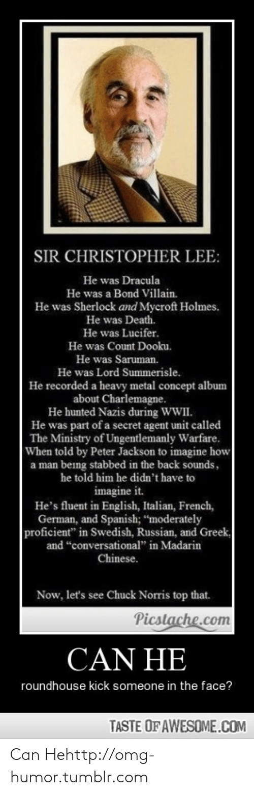 "Stabbed In The Back: SIR CHRISTOPHER LEE:  He was Dracula  He was a Bond Villain.  He was Sherlock and Mycroft Holmes.  He was Death.  He was Lucifer.  He was Count Dooku.  He was Saruman.  He was Lord Summerisle.  He recorded a heavy metal concept album  about Charlemagne.  He hunted Nazis during WWII.  He was part of a secret agent unit called  The Ministry of Ungentlemanly Warfare.  When told by Peter Jackson to imagine how  a man being stabbed in the back sounds,  he told him he didn't have to  imagine it.  He's fluent in English, Italian, French,  German, and Spanish; ""moderately  proficient"" in Swedish, Russian, and Greek,  and ""conversational"" in Madarin  Chinese.  Now, let's see Chuck Norris top that.  Picstache.com  CAN HE  roundhouse kick someone in the face?  TASTE OF AWESOME.COM Can Hehttp://omg-humor.tumblr.com"