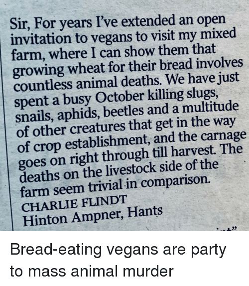 Charlie, Party, and Animal: Sir, For years I've extended an open  invitation to vegans to visit my mixed  farm, where I can show them that  growing wheat for their bread involves  countless animal deaths. We have just  spent a busy October killing slugs,  snails, aphids, beetles and a multitude  of other creatures that get in the way  of crop establishment, and the carnage  goes on right through till harvest. The  deaths on the livestock side of the  farm seem trivial in comparison.  CHARLIE FLINDT  Hinton Ampner, Hants Bread-eating vegans are party to mass animal murder