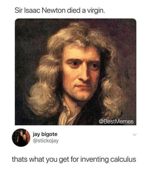 newton: Sir Isaac Newton died a virgin  @BestMemes  jay bigote  @stickojay  thats what you get for inventing calculus