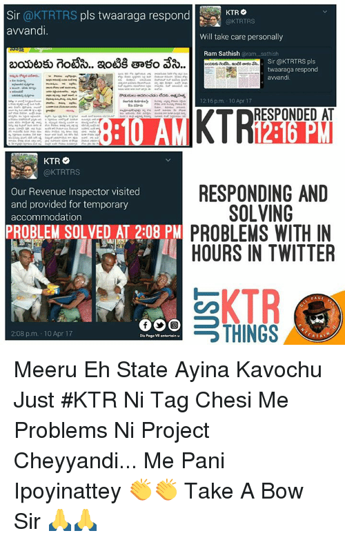 Poge: Sir  @KTRTRS pls twaaraga respond  KTR  @KTRTRS  avvandi.  Will take care personally  Ram Sathish  oram sathish  Sir @KTRTRS pls  twaaraga respond  avvandi  12:16pm. 10 Apr 17  RESPONDED AT  KTR  @KTRTRS  RESPONDING AND  Our Revenue Inspector visited  and provided for temporary  SOLVING  accommodation  PROBLEM SOLVED AT 2:08 PM  PROBLEMS WITH IN  HOURS IN TWITTER  KTR  THINGS  2:08 p.m. 10 Apr 17  Dis Poge VIl entertain Meeru Eh State Ayina Kavochu Just #KTR Ni Tag Chesi Me Problems Ni Project Cheyyandi... Me Pani Ipoyinattey 👏👏  Take A Bow Sir 🙏🙏