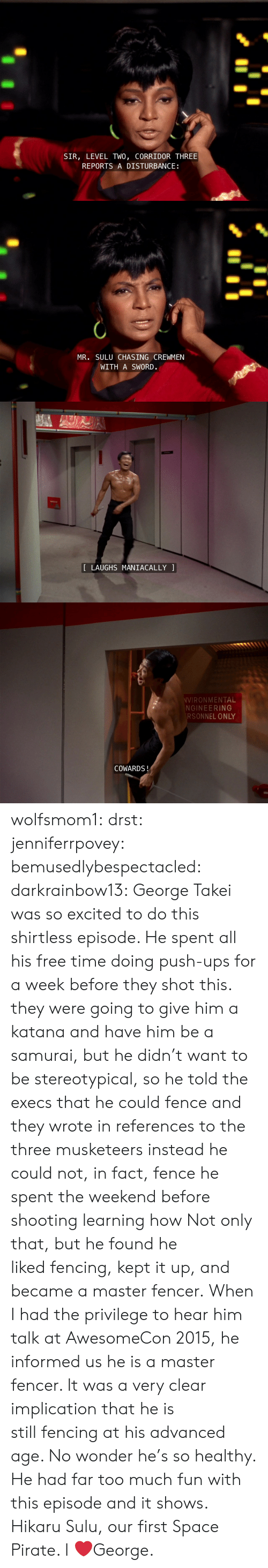 fencing: SIR, LEVEL TWO, CORRIDOR THREE  REPORTS A DISTURBANCE   MR. SULU CHASING CREWMEN  WITH A SWORD.   LAUGHS MANIACALLY   VIRONMENTAL  NGINEERING  RSONNEL ONLY  COWARDS! wolfsmom1:  drst:   jenniferrpovey:  bemusedlybespectacled:  darkrainbow13:  George Takei was so excited to do this shirtless episode. He spent all his free time doing push-ups for a week before they shot this.  they were going to give him a katana and have him be a samurai, but he didn't want to be stereotypical, so he told the execs that he could fence and they wrote in references to the three musketeers instead he could not, in fact, fence he spent the weekend before shooting learning how  Not only that, but he found he liked fencing, kept it up, and became a master fencer. When I had the privilege to hear him talk at AwesomeCon 2015, he informed us he is a master fencer. It was a very clear implication that he is still fencing at his advanced age. No wonder he's so healthy. He had far too much fun with this episode and it shows.   Hikaru Sulu, our first Space Pirate.    I ❤️George.