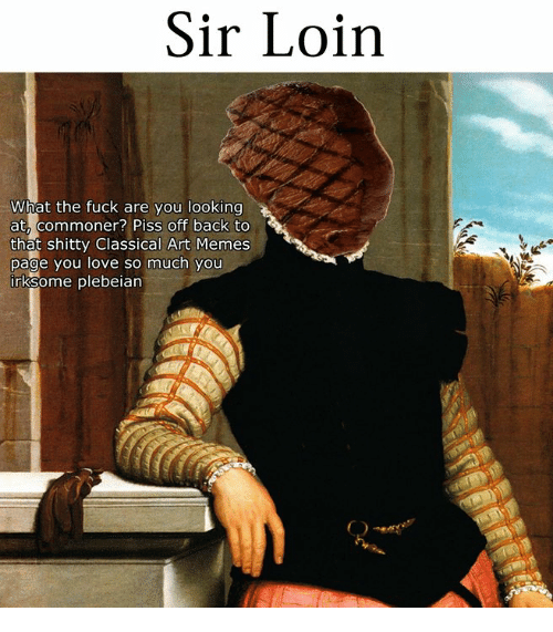 Love, Memes, and Fuck: Sir Loirn  What the fuck are you looking  at, commoner? Piss off back to  that shitty Classical Art Memes  page you love so much you  rksome plebeian