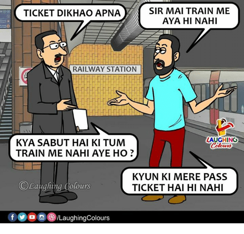 Train, Indianpeoplefacebook, and Sir: SIR MAI TRAIN ME  AYA HI NAHI  TICKET DIKHAO APNA  RAILWAY STATION  AUGHING  KYA SABUT HAI KI TUM  TRAIN ME NAHI AYE HO?  ©Laughing Colours  KYUN KI MERE PASS  TICKET HAI HI NAHI  回@iLaughingColours