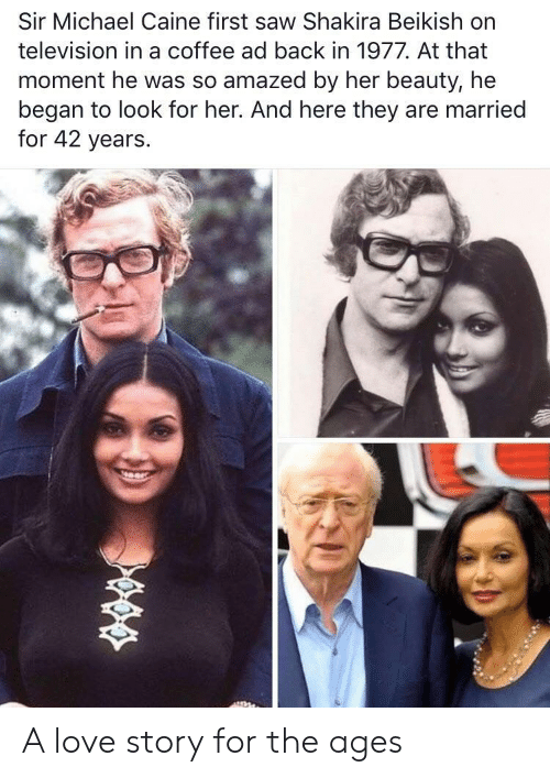 Love, Saw, and Shakira: Sir Michael Caine first saw Shakira Beikish on  television in a coffee ad back in 1977. At that  moment he was so amazed by her beauty, he  began to look for her. And here they are married  for 42 years. A love story for the ages