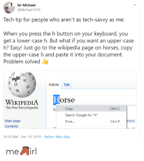 "10 10: Sir Michael  @Michael1979  Tech tip for people who aren't as tech-savvy as me:  When you press the h button on your keyboard, you  get a lower-case h. But what if you want an upper-case  h? Easy! Just go to the wikipedia page on horses, copy  the upper-case h and paste it into your document.  Problem solved  Article Talk  И  Horse  WIKIPEDIA  The Free Encyclopedia  Copy  Ctrl+C  Fi  Search Google for ""H""  tion).  Main page  Print...  Ctrl+P  Contents  10:10 AM - Dec 19, 2019 · Twitter Web App me🐴irl"