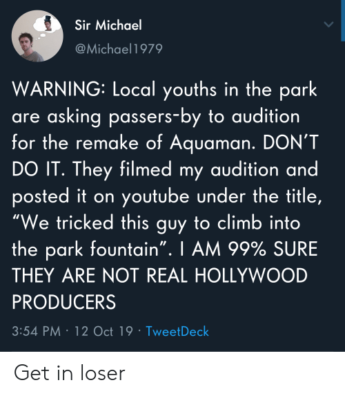"youtube.com, Michael, and Asking: Sir Michael  @Michael1979  WARNING: Local youths in the park  are asking passers-by to audition  for the remake of Aquaman. DON'T  DO IT. They filmed my audition and  posted it on youtube under the title,  ""We tricked this guy to climb into  the park fountain"". I AM 99% SURE  THEY ARE NOT REAL HOLLYWOOD  PRODUCERS  3:54 PM 12 Oct 19 Tweet Deck Get in loser"
