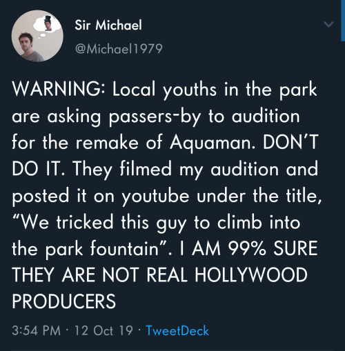 "youtube.com, Michael, and Asking: Sir Michael  @Michael1979  WARNING: Local youths in the park  are asking passers-by to audition  for the remake of Aquaman. DON'T  DO IT. They filmed my audition and  posted it on youtube under the title,  ""We tricked this guy to climb into  the park fountain"". I AM 99% SURE  THEY ARE NOT REAL HOLLYWOOD  PRODUCERS  3:54 PM 12 Oct 19 Tweet Deck"