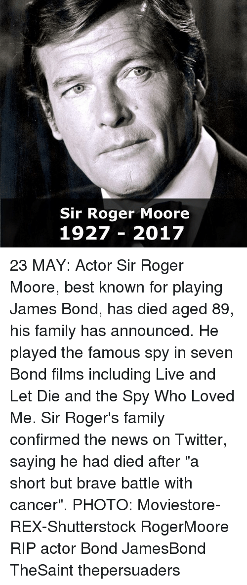 """short but: Sir Roger Moore  1927 2017 23 MAY: Actor Sir Roger Moore, best known for playing James Bond, has died aged 89, his family has announced. He played the famous spy in seven Bond films including Live and Let Die and the Spy Who Loved Me. Sir Roger's family confirmed the news on Twitter, saying he had died after """"a short but brave battle with cancer"""". PHOTO: Moviestore-REX-Shutterstock RogerMoore RIP actor Bond JamesBond TheSaint thepersuaders"""