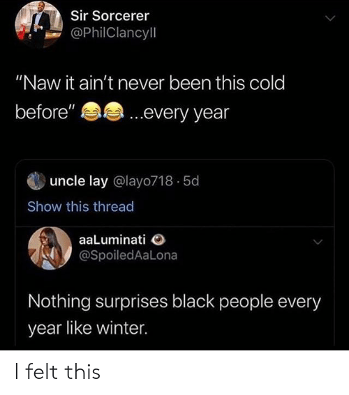 "Surprises: Sir Sorcerer  @PhilClancyll  ""Naw it ain't never been this cold  ...every year  before""  uncle lay @layo718 5d  Show this thread  aaLuminati  @SpoiledAaLona  Nothing surprises black people every  year like winter I felt this"