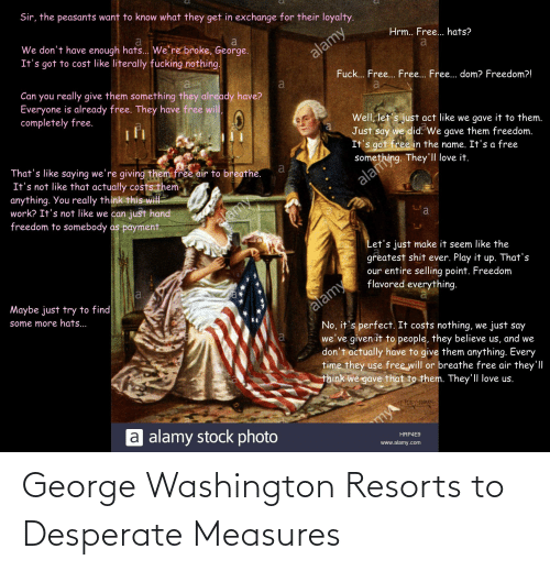 Desperate, Fucking, and Love: Sir, the peasants want to know what they get in exchange for their loyalty.  We don't have enough hats... We're broke, George.  It's got to cost like literally fucking nothing.  Hrm.. Free... hats?  alamy  Can you really give them something they already have?  Everyone is already free. They have free will,  completely free.  Fuck... Free. Free... Free... dom? Freedom?!  a  Well, let's just act like we gave it to them.  Just say we did. We gave them freedom.  It's got free in the name. It's a free  That's like saying we're giving them free air to breathe.  It's not like that actually costs them  anything. You really think this wil  work? It's not like we can just hand  freedom to somebody as payment.  alamy  Let's just make it seem like the  greatest shit ever. Play it up. That's  our entire selling point. Freedom  flavored everything.  alamy  No, it's perfect. It costs nothing, we just say  we've given it to people, they believe us, and we  don't actually have to give them anything. Every  time they use free will or breathe free air they'll  think we gave that to them. They'll love us.  Maybe just try to find  some more hats...  a alamy stock photo  my  HRP4E9  www.alamy.com  e Mething. They'll love it. George Washington Resorts to Desperate Measures