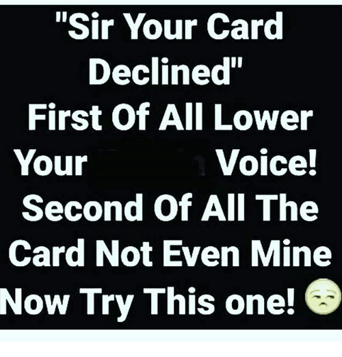Sir Your Card Declined First Of All Lower Your Voice Second Of All