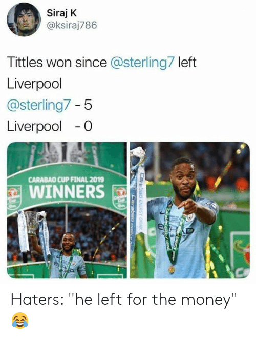 "Memes, Money, and Liverpool F.C.: Siraj K  @ksiraj786  Tittles won since @sterling7 left  Liverpool  @sterling7 - 5  Liverpool-0  CARABAO CUP FINAL 2019  WINNERS Haters: ""he left for the money"" 😂"