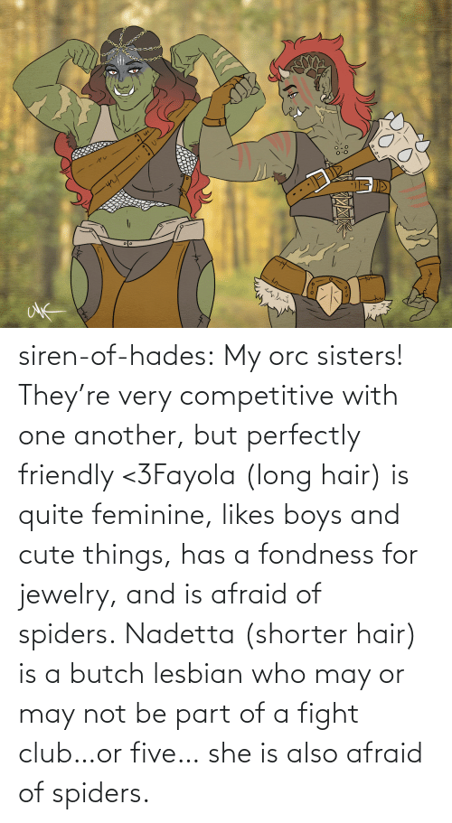 Perfectly: siren-of-hades:  My orc sisters! They're very competitive with one another, but perfectly friendly <3Fayola (long hair) is quite feminine, likes boys and cute things, has a fondness for jewelry, and is afraid of spiders. Nadetta (shorter hair) is a butch lesbian who may or may not be part of a fight club…or five… she is also afraid of spiders.