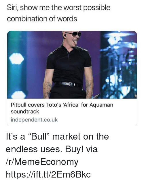 "Africa, Siri, and The Worst: Siri, show me the worst possible  combination of words  Pitbull covers Toto's 'Africa' for Aquaman  soundtrack  independent.co.uk It's a ""Bull"" market on the endless uses. Buy! via /r/MemeEconomy https://ift.tt/2Em6Bkc"