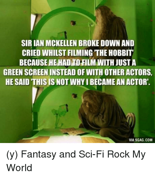 Via9Gag: SIRIAN MCKELLEN BROKE DOWN AND  CRIED WHILST FILMING THEHOBBIT  BECAUSEHEHADTO FILM WITH JUSTA  GREENSCREENINSTEADOF WITH OTHER ACTORS,  HE SAID THIS IS NOT WHYIBECAMEAN ACTOR.  VIA9GAG.COM (y) Fantasy and Sci-Fi Rock My World