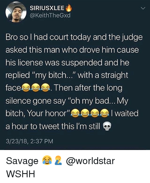 """Bad, Bitch, and Memes: SIRIUSXLEE  @KeithTheGxd  Bro so I had court today and the judge  asked this man who drove him cause  his license was suspended and he  replied """"my bitch..."""" with a straight  face  silence gone say """"oh my bad... My  bitch, Your honor""""a  a hour to tweet this I'm still  3/23/18, 2:37 PM  Then after the long Savage 😂🤦♂️ @worldstar WSHH"""