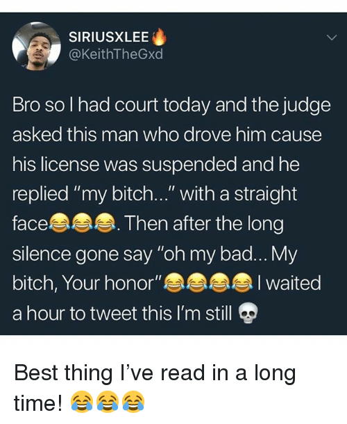 """Bad, Bitch, and Memes: SIRIUSXLEE  @KeithTheGxd  Bro so l had court today and the judge  asked this man who drove him cause  his license was suspended and he  replied """"my bitch...""""with a straight  face  silence gone say """"oh my bad...My  bitch, Your honor""""  a hour to tweet this I'm still  . Then after the long  I waited Best thing I've read in a long time! 😂😂😂"""