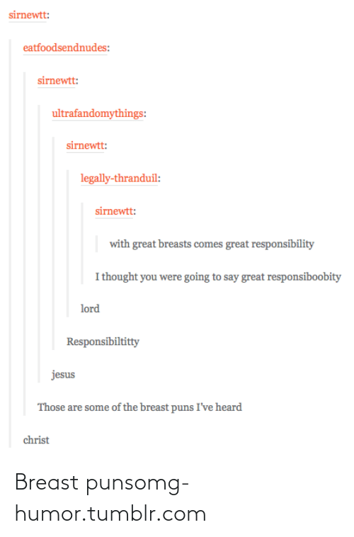 thranduil: sirnewtt:  eatfoodsendnudes:  sirnewtt:  ultrafandomythings:  sirnewtt:  legally-thranduil:  sirnewtt:  with great breasts comes great responsibility  I thought you were going to say great responsiboobity  lord  Responsibiltitty  jesus  Those are some of the breast puns I've heard  christ Breast punsomg-humor.tumblr.com