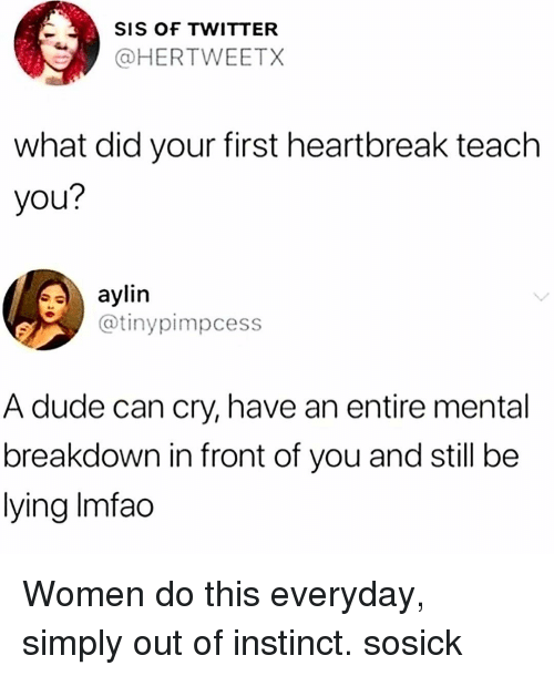 Dude, Memes, and Twitter: SIS OF TWITTER  @HERTWEETX  what did your first heartbreak teach  you?  saylin  @tinypimpcess  A dude can cry, have an entire mental  breakdown in front of you and still be  lying Imfac Women do this everyday, simply out of instinct. sosick