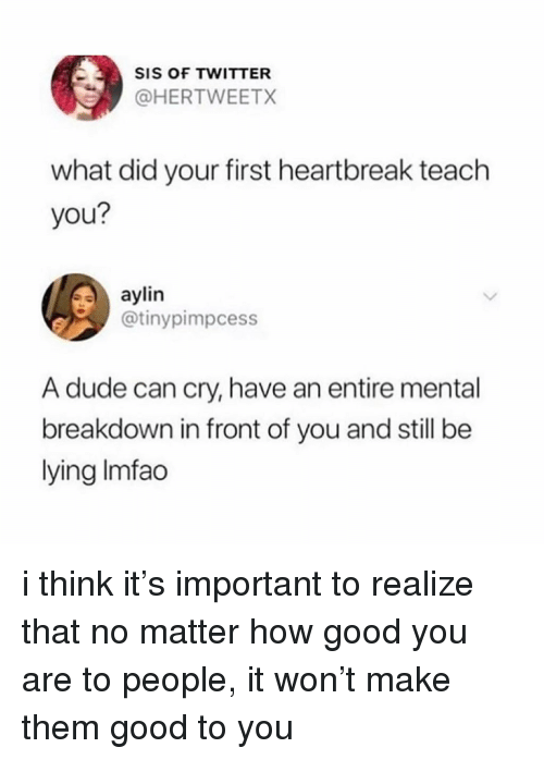 Dude, Twitter, and Good: SIS OF TWITTER  @HERTWEETX  what did your first heartbreak teach  you?  aylin  @tinypimpcess  A dude can cry, have an entire mental  breakdown in front of you and still be  lying Imfao i think it's important to realize that no matter how good you are to people, it won't make them good to you