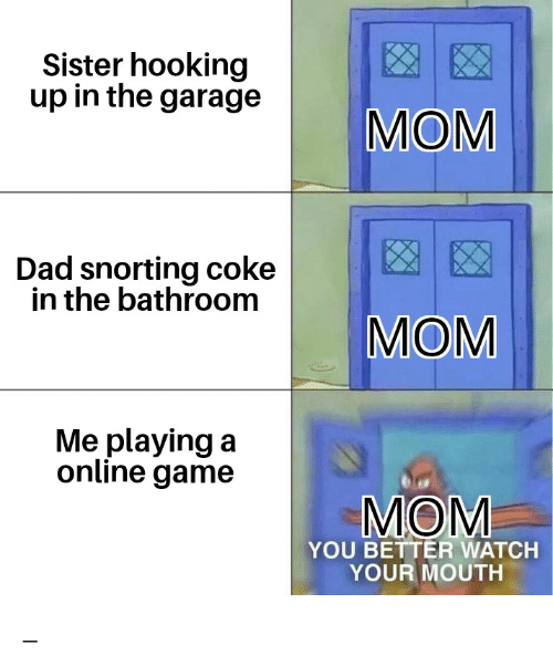 Hooking: Sister hooking  up in the garage  MOM  Dad snorting coke  in the bathroom  MOM  Me playing a  online game  MOM  YOU BETTER WATCH  YOUR MOUTH _