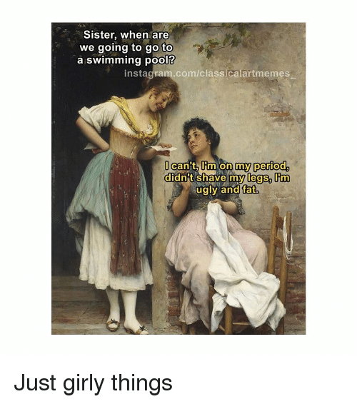 On My Period: Sister, when are  we going to go to  a swimming pool?  instagram.com/classicalartmemes  can t Iim on my period  didnt shave my legs, m  ugly and fat Just girly things
