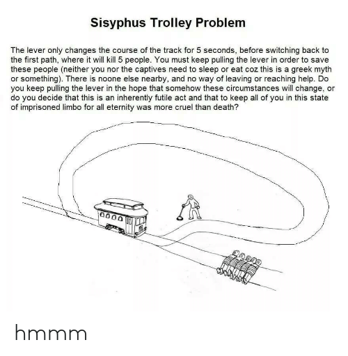 first: Sisyphus Trolley Problem  The lever only changes the course of the track for 5 seconds, before switching back to  the first path, where it will kill 5 people. You must keep pulling the lever in order to save  these people (neither you nor the captives need to sleep or eat coz this is a greek myth  or something). There is noone else nearby, and no way of leaving or reaching help. Do  you keep pulling the lever in the hope that somehow these circumstances will change, or  do you decide that this is an inherently futile act and that to keep all of you in this state  of imprisoned limbo for all eternity was more cruel than death?  0000 hmmm