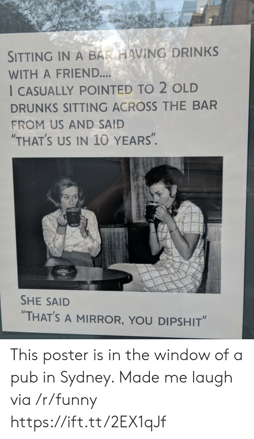 """Funny, Mirror, and Old: SITTING IN A BAR HAVING DRINKS  WITH A FRIEND....  I CASUALLY POINTED TO 2 OLD  DRUNKS SITTING ACROSS THE BAR  FROM US AND SAID  THAT'S US IN 10 YEARS"""".  SHE SAID  """"THAT'S A MIRROR, YOU DIPSHIT"""" This poster is in the window of a pub in Sydney. Made me laugh via /r/funny https://ift.tt/2EX1qJf"""