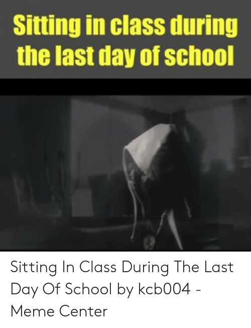 Last Day Of School Meme: Sitting in class during  the last day of school Sitting In Class During The Last Day Of School by kcb004 - Meme Center