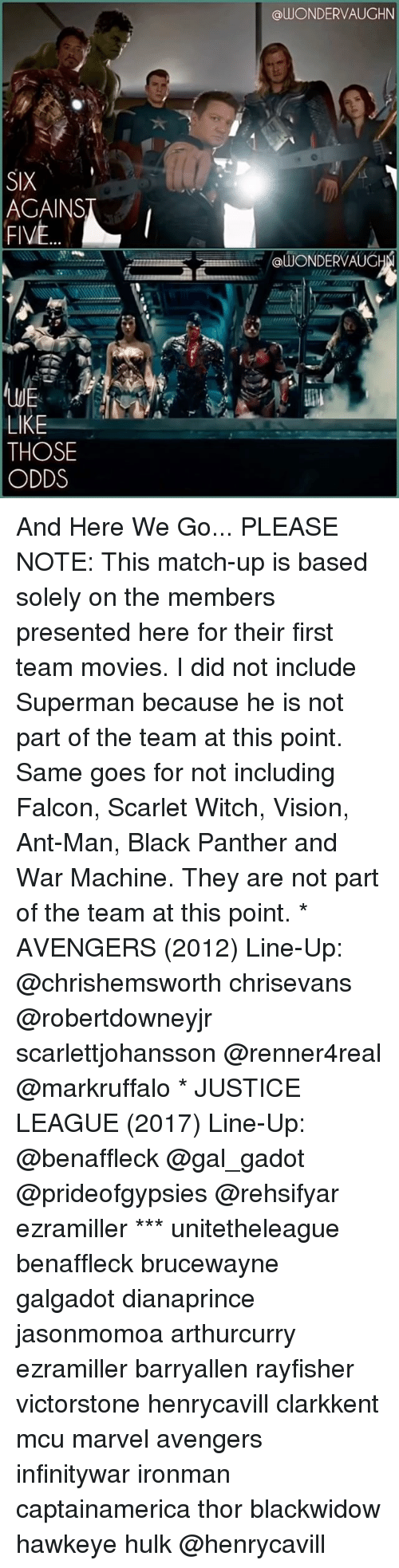 And Here We Go: SIX  FIVE  LIKE  THOSE  ODDS  alUONDERVAUGHN  @WONDER VAUG And Here We Go... PLEASE NOTE: This match-up is based solely on the members presented here for their first team movies. I did not include Superman because he is not part of the team at this point. Same goes for not including Falcon, Scarlet Witch, Vision, Ant-Man, Black Panther and War Machine. They are not part of the team at this point. * AVENGERS (2012) Line-Up: @chrishemsworth chrisevans @robertdowneyjr scarlettjohansson @renner4real @markruffalo * JUSTICE LEAGUE (2017) Line-Up: @benaffleck @gal_gadot @prideofgypsies @rehsifyar ezramiller *** unitetheleague benaffleck brucewayne galgadot dianaprince jasonmomoa arthurcurry ezramiller barryallen rayfisher victorstone henrycavill clarkkent mcu marvel avengers infinitywar ironman captainamerica thor blackwidow hawkeye hulk @henrycavill