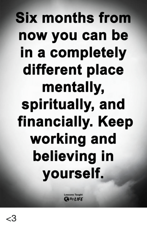 Life, Memes, and 🤖: Six months from  now you can be  in a completely  different place  mentally,  spiritually, and  financially. Keep  working and  believing in  yourself,  Lessons Taught  By LIFE <3