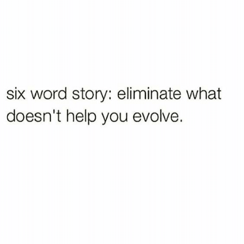Evolve, Help, and Word: six word story: eliminate what  doesn't help you evolve.
