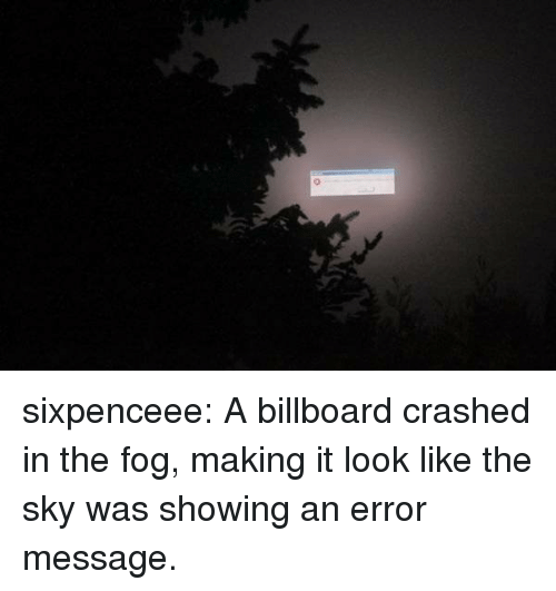 Billboard, Target, and Tumblr: sixpenceee: A billboard crashed in the fog, making it look like the sky was showing an error message.