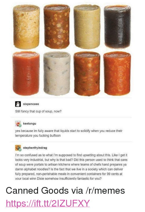 """Canned: sixpenceee  Still fancy that cup of soup, now?  keetongu  yes because im fully aware that liquids start to solidify when you reduce their  temperature you fucking buffoon  stephenfryindrag  I'm so confused as to what I'm supposed to find upsetting about this. Like I get it  looks very industrial, but why is that bad? Did this person used to think that cans  of soup were portals to artisan kitchens where teams of chefs hand prepares ya  damn alphabet noodles? Is the fact that we live in a society which can deliver  fully prepared, non-perishable meals in convenient containers for 99 cents at  your local winn Dixie somehow insufficiently fantastic for you? <p>Canned Goods via /r/memes <a href=""""https://ift.tt/2IZUFXY"""">https://ift.tt/2IZUFXY</a></p>"""