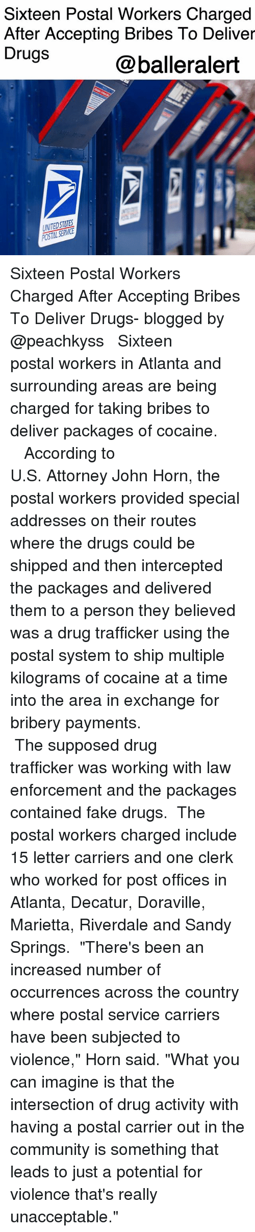 "Community, Drugs, and Fake: Sixteen Postal Workers Charged  After Accepting Bribes To Deliver  Drugs  @balleralert  UNITEDSTATES Sixteen Postal Workers Charged After Accepting Bribes To Deliver Drugs- blogged by @peachkyss ⠀⠀⠀⠀⠀⠀⠀ ⠀⠀⠀⠀⠀⠀⠀ Sixteen postal workers in Atlanta and surrounding areas are being charged for taking bribes to deliver packages of cocaine. ⠀⠀⠀⠀⠀⠀⠀ ⠀⠀⠀⠀⠀⠀⠀ ⠀⠀⠀⠀⠀⠀⠀ According to U.S. Attorney John Horn, the postal workers provided special addresses on their routes where the drugs could be shipped and then intercepted the packages and delivered them to a person they believed was a drug trafficker using the postal system to ship multiple kilograms of cocaine at a time into the area in exchange for bribery payments. ⠀⠀⠀⠀⠀⠀⠀ ⠀⠀⠀⠀⠀⠀⠀ ⠀⠀⠀⠀⠀⠀⠀ The supposed drug trafficker was working with law enforcement and the packages contained fake drugs. ⠀⠀⠀⠀⠀⠀⠀ The postal workers charged include 15 letter carriers and one clerk who worked for post offices in Atlanta, Decatur, Doraville, Marietta, Riverdale and Sandy Springs. ⠀⠀⠀⠀⠀⠀⠀ ""There's been an increased number of occurrences across the country where postal service carriers have been subjected to violence,"" Horn said. ""What you can imagine is that the intersection of drug activity with having a postal carrier out in the community is something that leads to just a potential for violence that's really unacceptable."""