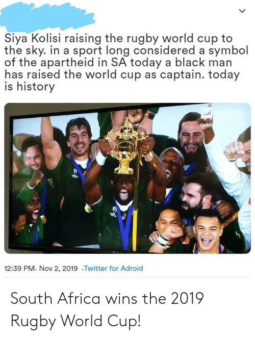 Black Man: Siya Kolisi raising the rugby world cup to  the sky. in a sport long considered a symbol  of the apartheid in SA today a black man  has raised the world cup as captain. today  is history  Dirett  12:39 PM. Nov 2, 2019 .Twitter for Adroid South Africa wins the 2019 Rugby World Cup!