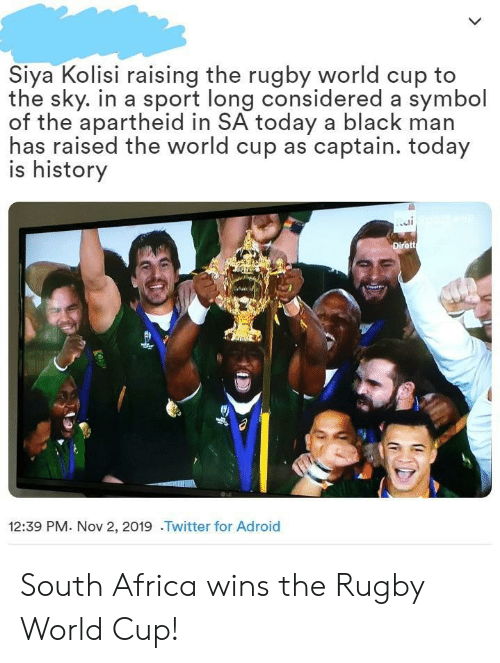 Black Man: Siya Kolisi raising the rugby world cup to  the sky. in a sport long considered a symbol  of the apartheid in SA today a black man  has raised the world cup as captain. today  is history  Dirett  12:39 PM. Nov 2, 2019 .Twitter for Adroid South Africa wins the Rugby World Cup!