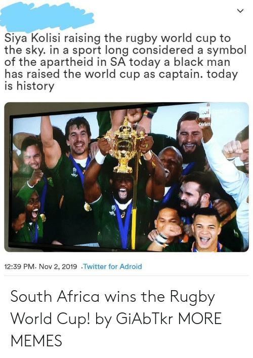 sport: Siya Kolisi raising the rugby world cup to  the sky. in a sport long considered a symbol  of the apartheid in SA today a black man  has raised the world cup as captain. today  is history  Dirett  12:39 PM. Nov 2, 2019 .Twitter for Adroid South Africa wins the Rugby World Cup! by GiAbTkr MORE MEMES