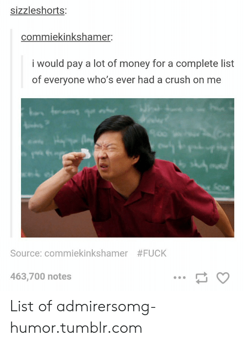 Crush, Money, and Omg: sizzleshorts:  commiekinkshamer:  i would pay a lot of money for a complete list  of everyone who's ever had a crush on me  Source: commekinkshamer  #FUCK  463,700 notes List of admirersomg-humor.tumblr.com