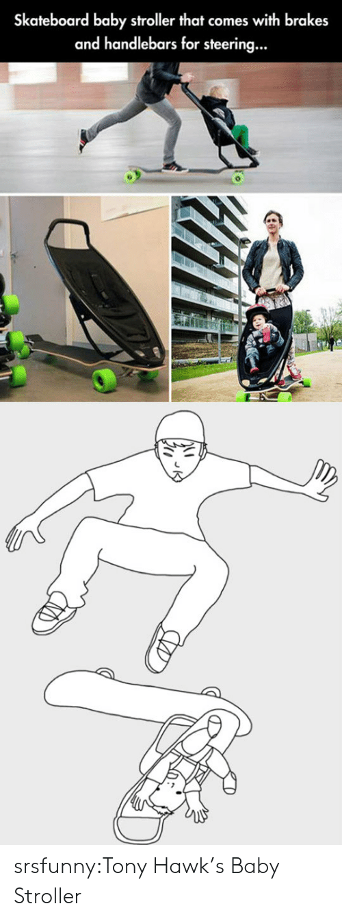 Steering: Skateboard baby stroller that comes with brakes  and handlebars for steering... srsfunny:Tony Hawk's Baby Stroller