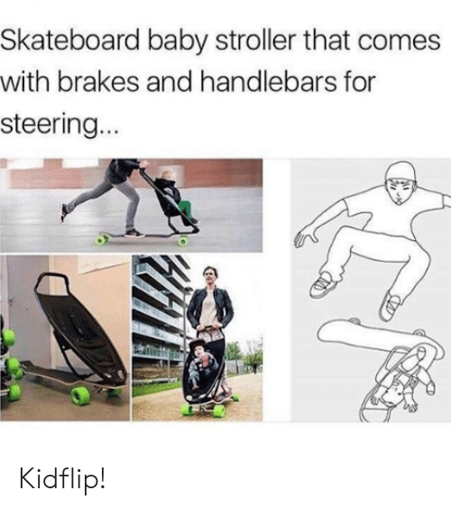 Steering: Skateboard baby stroller that comes  with brakes and handlebars for  steering... Kidflip!