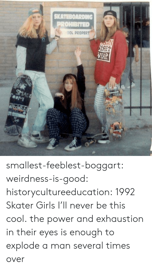 Prohibited: SKATEBOARDING  PROHIBITED  OOL PROPERT  STRET  VEAR  SMALL  TooM  WbWE smallest-feeblest-boggart: weirdness-is-good:  historycultureeducation: 1992 Skater Girls  I'll never be this cool.   the power and exhaustion in their eyes is enough to explode a man several times over