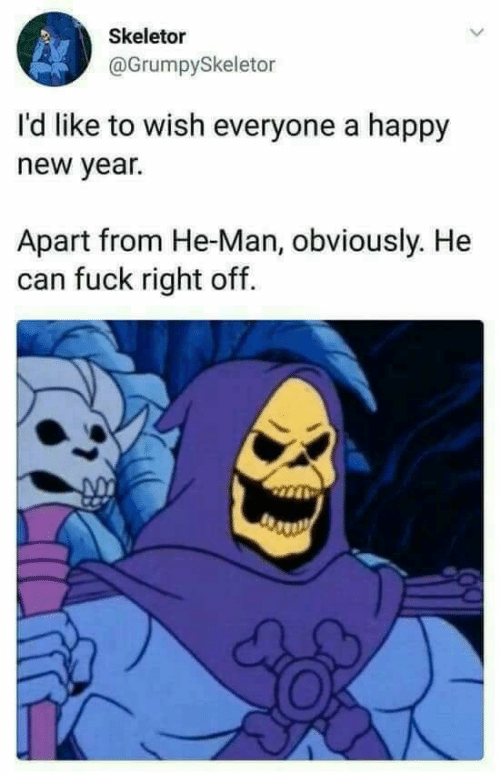 He-Man: Skeletor  @GrumpySkeletor  I'd like to wish everyone a happy  new year.  Apart from He-Man, obviously. He  can fuck right off.