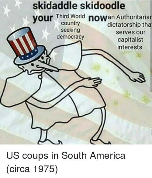 America, World, and Capitalist: skidaddle skidoodle  vour Third World nowan Authoritariar  country  seeking  democracy  dictatorship tha  serves our  capitalist  interests US coups in South America (circa 1975)