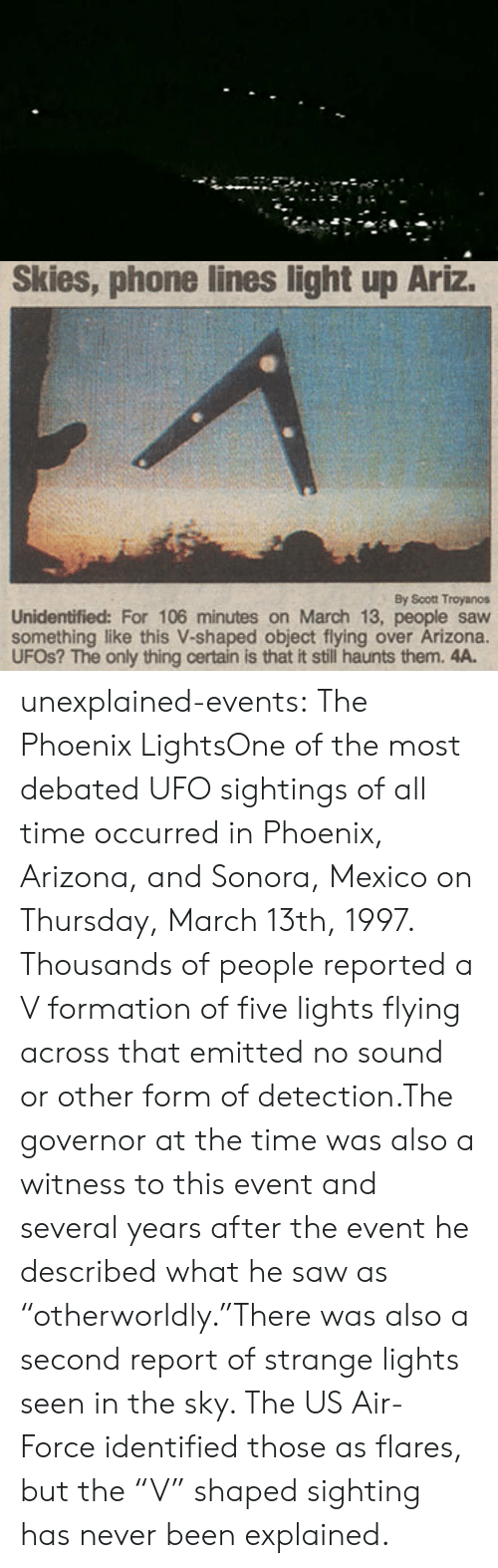"Air Force: Skies, phone lines light up Ariz.  By Scott Troyanos  Unidentified: For 106 minutes on March 13, people saw  something like this V-shaped object flying over Arizona.  UFOS? The only thing certain is that it still haunts them. 4A. unexplained-events:  The Phoenix LightsOne of the most debated UFO sightings of all time occurred in Phoenix, Arizona, and Sonora, Mexico on Thursday, March 13th, 1997. Thousands of people reported a V formation of five lights flying across that emitted no sound or other form of detection.The governor at the time was also a witness to this event and several years after the event he described what he saw as   ""otherworldly.""There was also a second report of strange lights seen in the sky. The US Air-Force identified those as flares, but the ""V"" shaped sighting has never been explained."